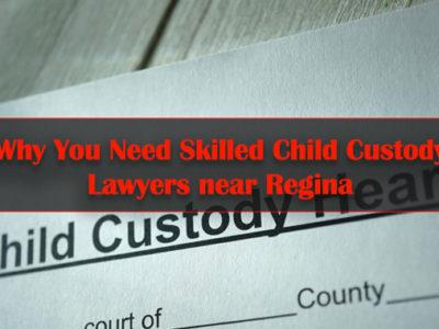 Why-You-Need-Skilled-Child-Custody-Lawyers-near-Regina
