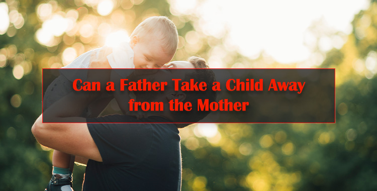 Can-a-Father-Take-a-Child-Away-from-the-Mother
