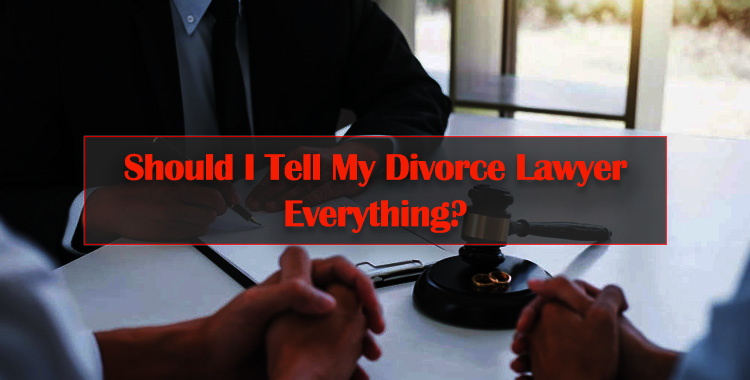 Should-I-Tell-My-Divorce-Lawyer-Everything